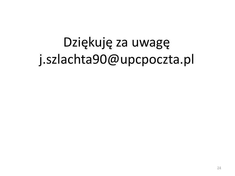 Dziękuję za uwagę j.szlachta90@upcpoczta.pl 24