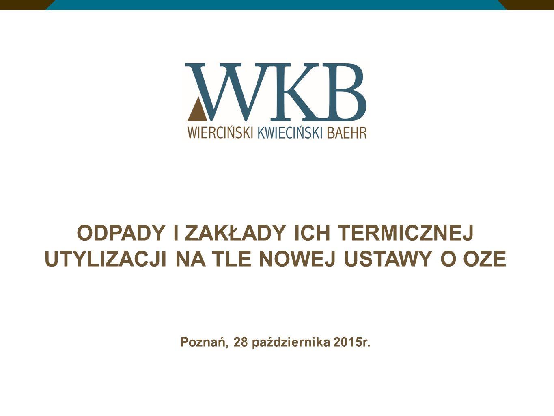 ODPADY I ZAKŁADY ICH TERMICZNEJ UTYLIZACJI NA TLE NOWEJ USTAWY O OZE Poznań, 28 października 2015r.
