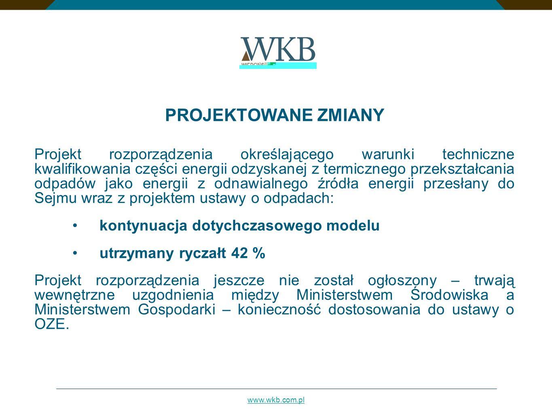 www.wkb.com.pl PROJEKTOWANE ZMIANY Projekt rozporządzenia określającego warunki techniczne kwalifikowania części energii odzyskanej z termicznego przekształcania odpadów jako energii z odnawialnego źródła energii przesłany do Sejmu wraz z projektem ustawy o odpadach: kontynuacja dotychczasowego modelu utrzymany ryczałt 42 % Projekt rozporządzenia jeszcze nie został ogłoszony – trwają wewnętrzne uzgodnienia między Ministerstwem Środowiska a Ministerstwem Gospodarki – konieczność dostosowania do ustawy o OZE.