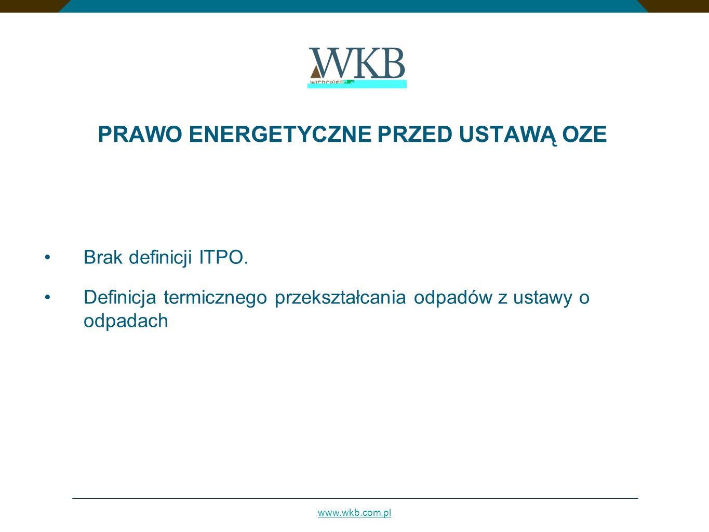 www.wkb.com.pl PRAWO ENERGETYCZNE PRZED USTAWĄ OZE Brak definicji ITPO. Definicja termicznego przekształcania odpadów z ustawy o odpadach