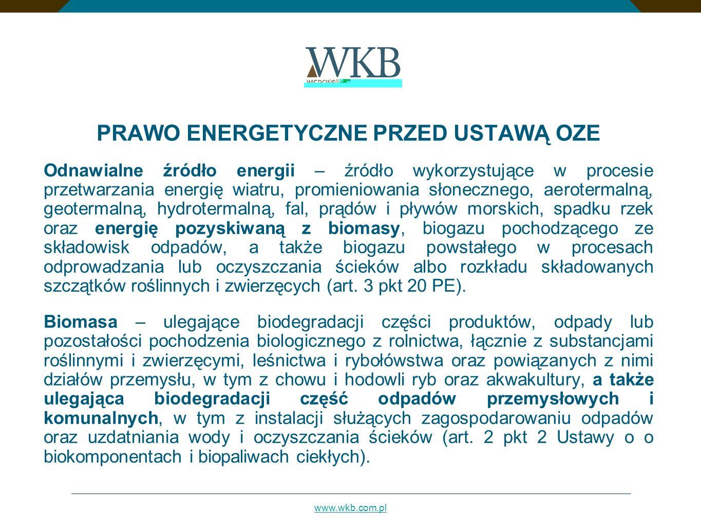 www.wkb.com.pl PRAWO ENERGETYCZNE PRZED USTAWĄ OZE Odnawialne źródło energii – źródło wykorzystujące w procesie przetwarzania energię wiatru, promieniowania słonecznego, aerotermalną, geotermalną, hydrotermalną, fal, prądów i pływów morskich, spadku rzek oraz energię pozyskiwaną z biomasy, biogazu pochodzącego ze składowisk odpadów, a także biogazu powstałego w procesach odprowadzania lub oczyszczania ścieków albo rozkładu składowanych szczątków roślinnych i zwierzęcych (art.