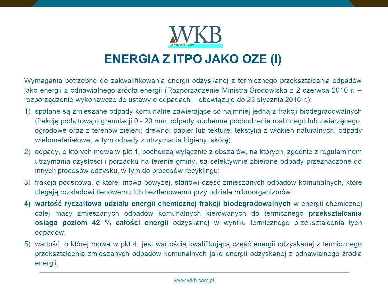 www.wkb.com.pl ENERGIA Z ITPO JAKO OZE (I) Wymagania potrzebne do zakwalifikowania energii odzyskanej z termicznego przekształcania odpadów jako energii z odnawialnego źródła energii (Rozporządzenie Ministra Środowiska z 2 czerwca 2010 r.