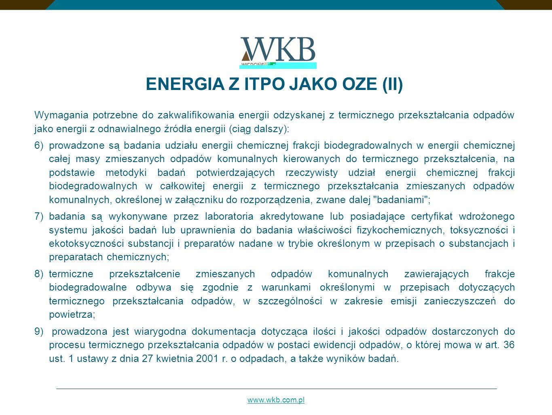 www.wkb.com.pl Wymagania potrzebne do zakwalifikowania energii odzyskanej z termicznego przekształcania odpadów jako energii z odnawialnego źródła energii (ciąg dalszy): 6)prowadzone są badania udziału energii chemicznej frakcji biodegradowalnych w energii chemicznej całej masy zmieszanych odpadów komunalnych kierowanych do termicznego przekształcenia, na podstawie metodyki badań potwierdzających rzeczywisty udział energii chemicznej frakcji biodegradowalnych w całkowitej energii z termicznego przekształcania zmieszanych odpadów komunalnych, określonej w załączniku do rozporządzenia, zwane dalej badaniami ; 7)badania są wykonywane przez laboratoria akredytowane lub posiadające certyfikat wdrożonego systemu jakości badań lub uprawnienia do badania właściwości fizykochemicznych, toksyczności i ekotoksyczności substancji i preparatów nadane w trybie określonym w przepisach o substancjach i preparatach chemicznych; 8)termiczne przekształcenie zmieszanych odpadów komunalnych zawierających frakcje biodegradowalne odbywa się zgodnie z warunkami określonymi w przepisach dotyczących termicznego przekształcania odpadów, w szczególności w zakresie emisji zanieczyszczeń do powietrza; 9) prowadzona jest wiarygodna dokumentacja dotycząca ilości i jakości odpadów dostarczonych do procesu termicznego przekształcania odpadów w postaci ewidencji odpadów, o której mowa w art.