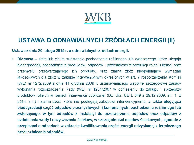 www.wkb.com.pl USTAWA O ODNAWIALNYCH ŹRÓDŁACH ENERGII (II) Ustawa z dnia 20 lutego 2015 r. o odnawialnych źródłach energii: Biomasa – stałe lub ciekłe