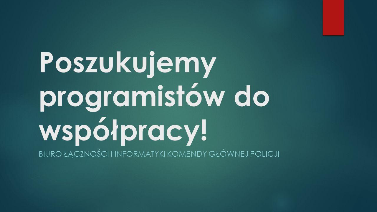 Poszukujemy programistów do współpracy! BIURO ŁĄCZNOŚCI I INFORMATYKI KOMENDY GŁÓWNEJ POLICJI