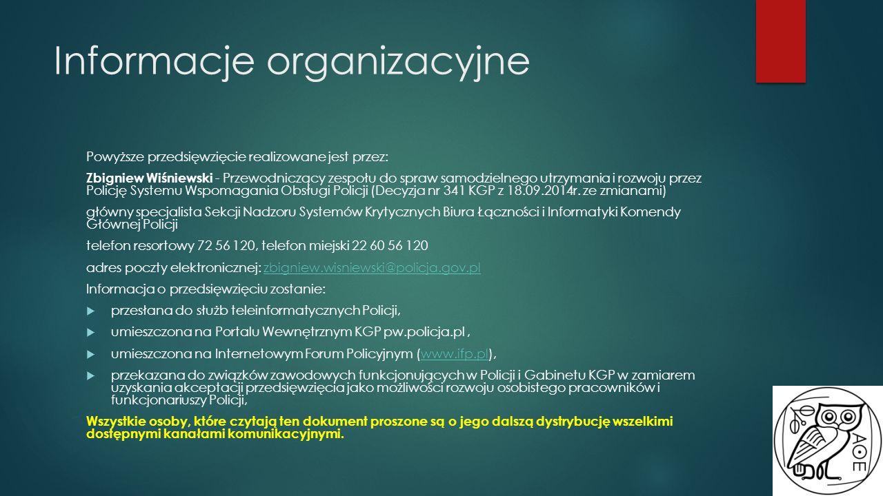 Informacje organizacyjne Powyższe przedsięwzięcie realizowane jest przez: Zbigniew Wiśniewski - Przewodniczący zespołu do spraw samodzielnego utrzymania i rozwoju przez Policję Systemu Wspomagania Obsługi Policji (Decyzja nr 341 KGP z 18.09.2014r.