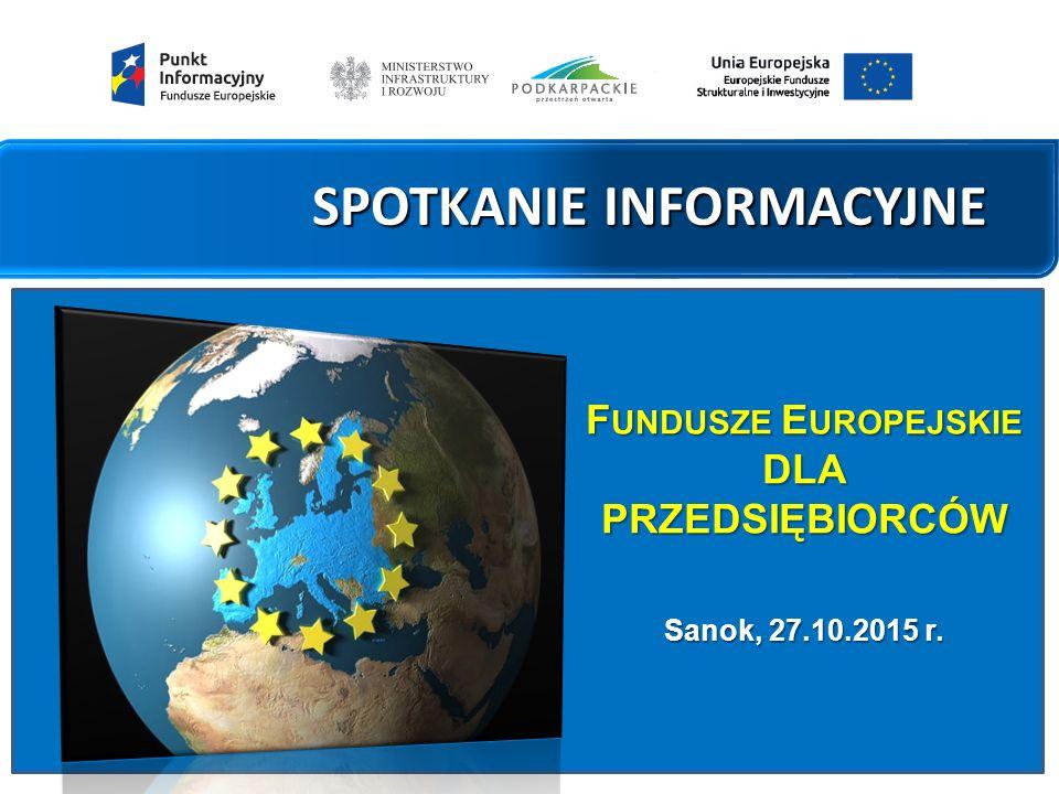 SPOTKANIE INFORMACYJNE F UNDUSZE E UROPEJSKIE DLA PRZEDSIĘBIORCÓW Sanok, 27.10.2015 r.