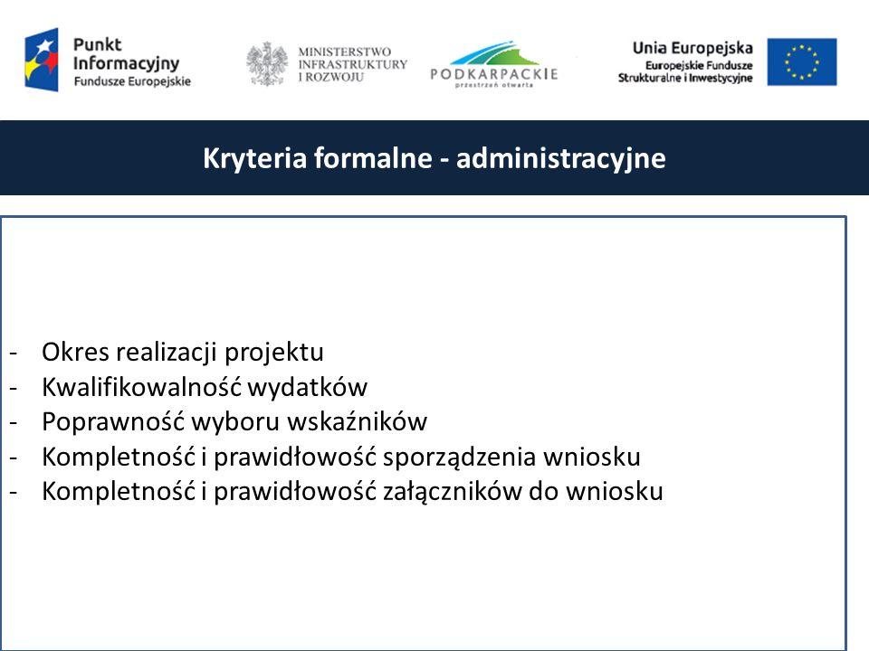 Kryteria formalne - administracyjne -Okres realizacji projektu -Kwalifikowalność wydatków -Poprawność wyboru wskaźników -Kompletność i prawidłowość sporządzenia wniosku -Kompletność i prawidłowość załączników do wniosku