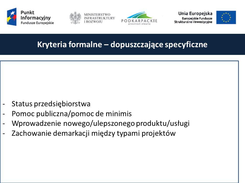 Kryteria formalne – dopuszczające specyficzne -Status przedsiębiorstwa -Pomoc publiczna/pomoc de minimis -Wprowadzenie nowego/ulepszonego produktu/usługi -Zachowanie demarkacji między typami projektów