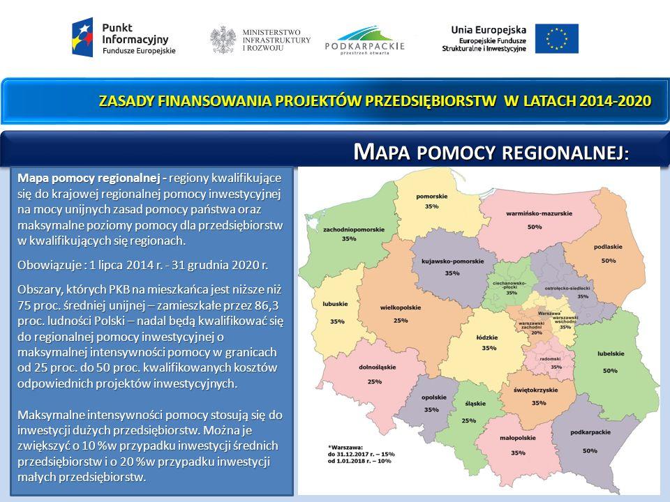 ZASADY FINANSOWANIA PROJEKTÓW PRZEDSIĘBIORSTW W LATACH 2014-2020 M APA POMOCY REGIONALNEJ : M APA POMOCY REGIONALNEJ : Mapa pomocy regionalnej - regiony kwalifikujące się do krajowej regionalnej pomocy inwestycyjnej na mocy unijnych zasad pomocy państwa oraz maksymalne poziomy pomocy dla przedsiębiorstw w kwalifikujących się regionach.