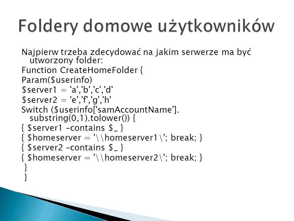 Najpierw trzeba zdecydować na jakim serwerze ma być utworzony folder: Function CreateHomeFolder { Param($userinfo) $server1 = a , b , c , d $server2 = e , f , g , h Switch ($userinfo[ samAccountName ].