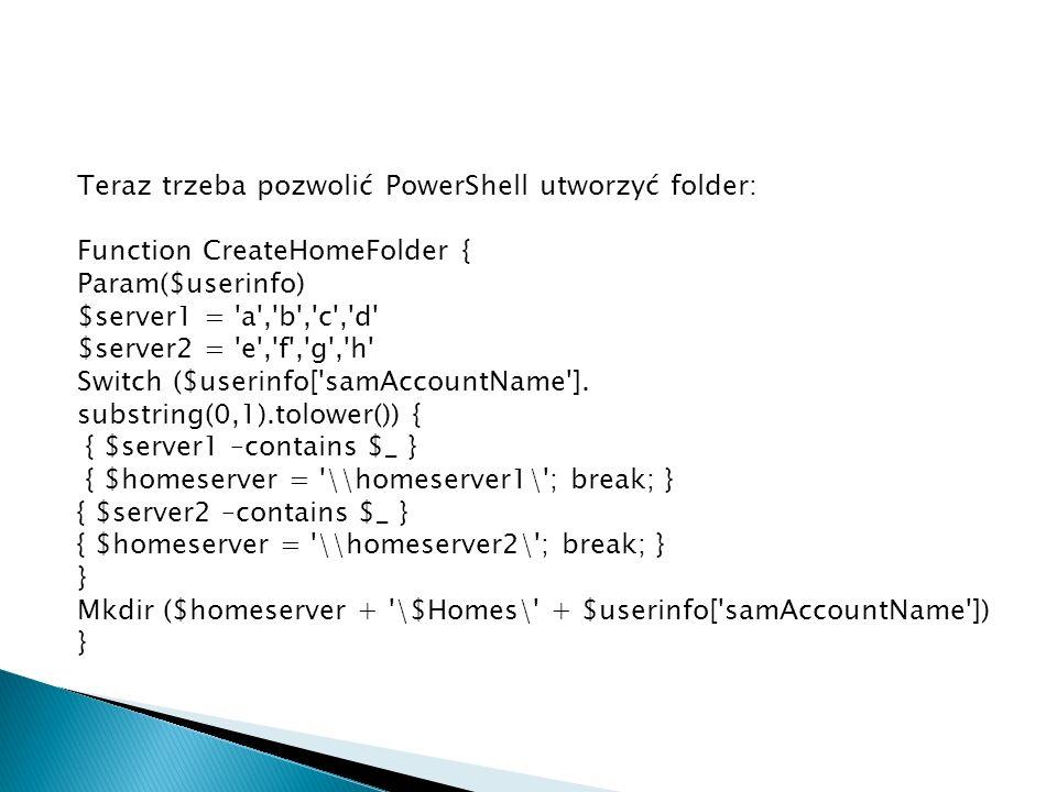 Teraz trzeba pozwolić PowerShell utworzyć folder: Function CreateHomeFolder { Param($userinfo) $server1 = a , b , c , d $server2 = e , f , g , h Switch ($userinfo[ samAccountName ].