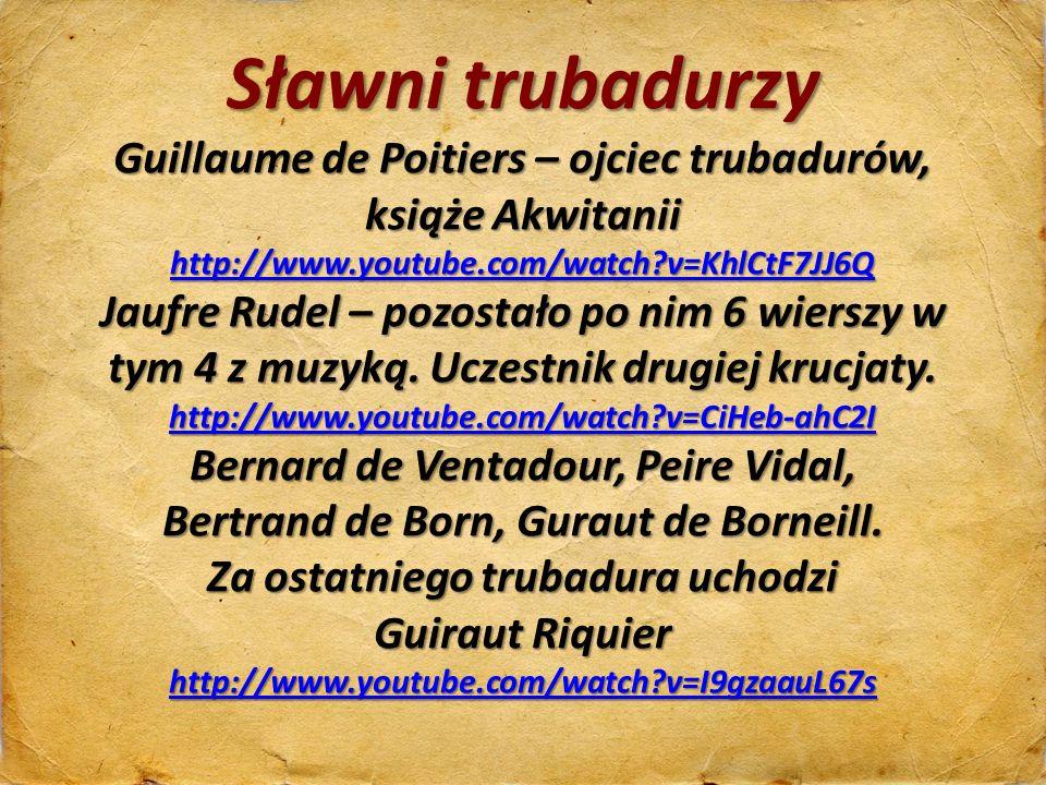 Sławni trubadurzy Guillaume de Poitiers – ojciec trubadurów, książe Akwitanii http://www.youtube.com/watch?v=KhlCtF7JJ6Q http://www.youtube.com/watch?