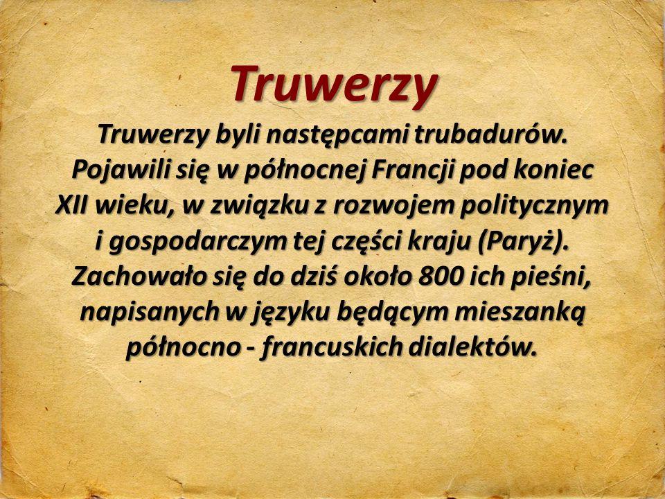 Truwerzy Truwerzy byli następcami trubadurów. Pojawili się w północnej Francji pod koniec XII wieku, w związku z rozwojem politycznym i gospodarczym t