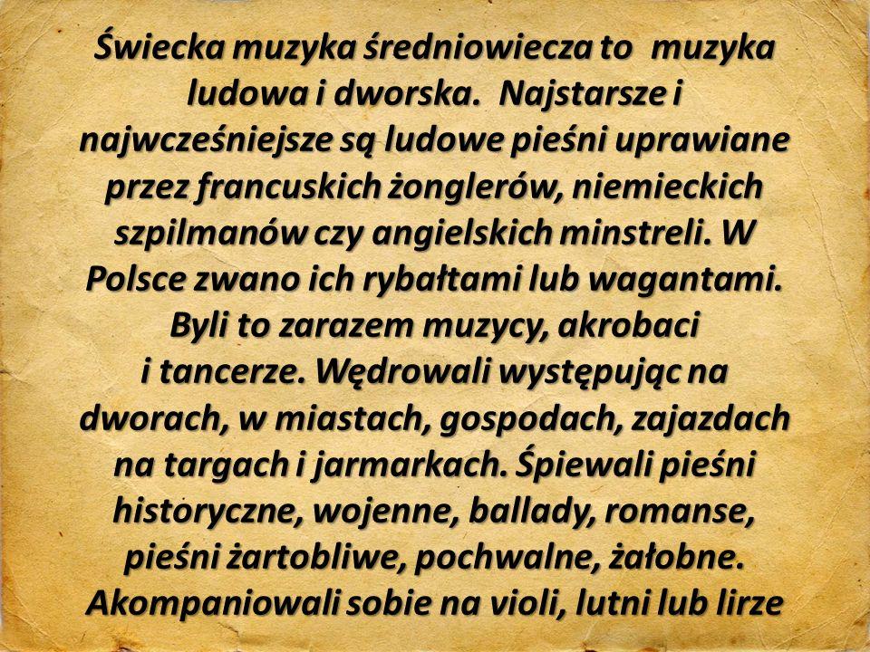 Świecka muzyka średniowiecza to muzyka ludowa i dworska. Najstarsze i najwcześniejsze są ludowe pieśni uprawiane przez francuskich żonglerów, niemieck