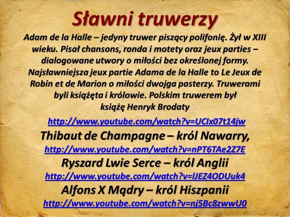 Sławni truwerzy Adam de la Halle – jedyny truwer piszący polifonię. Żył w XIII wieku. Pisał chansons, ronda i motety oraz jeux parties – dialogowane u