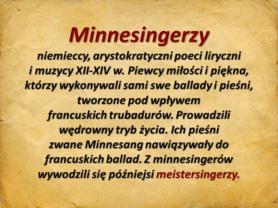 Minnesingerzy niemieccy, arystokratyczni poeci liryczni i muzycy XII-XIV w. Piewcy miłości i piękna, którzy wykonywali sami swe ballady i pieśni, twor