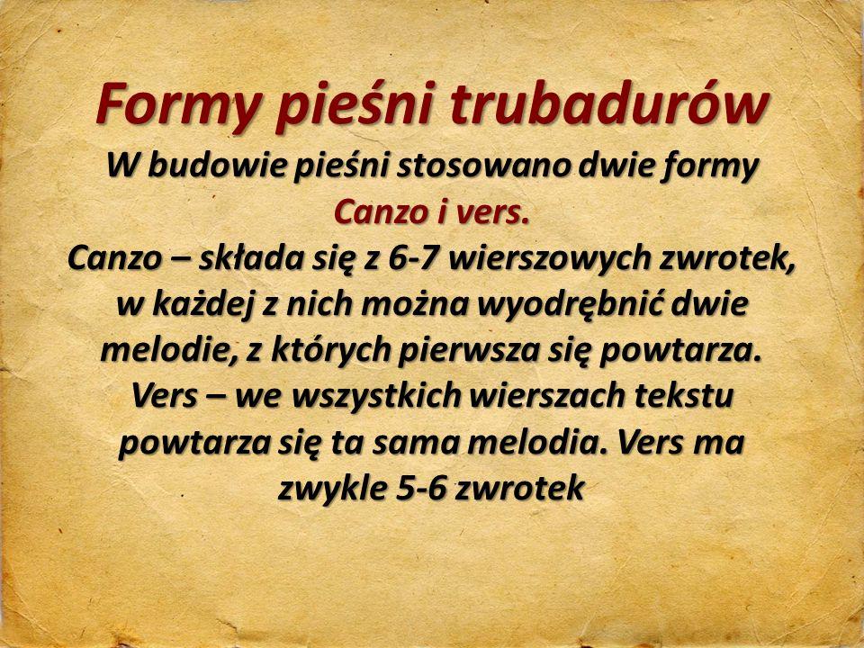 Formy pieśni trubadurów W budowie pieśni stosowano dwie formy Canzo i vers. Canzo – składa się z 6-7 wierszowych zwrotek, w każdej z nich można wyodrę