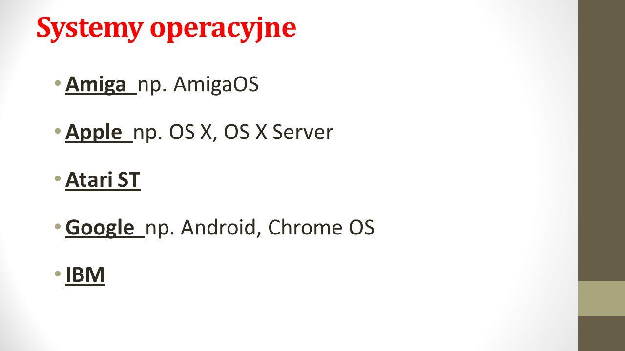 Systemy operacyjne Amiga np. AmigaOS Apple np. OS X, OS X Server Atari ST Google np.