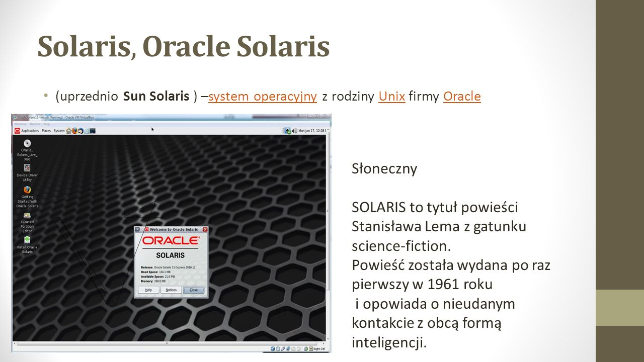 Solaris, Oracle Solaris (uprzednio Sun Solaris ) –system operacyjny z rodziny Unix firmy Oraclesystem operacyjnyUnixOracle Słoneczny SOLARIS to tytuł powieści Stanisława Lema z gatunku science-fiction.