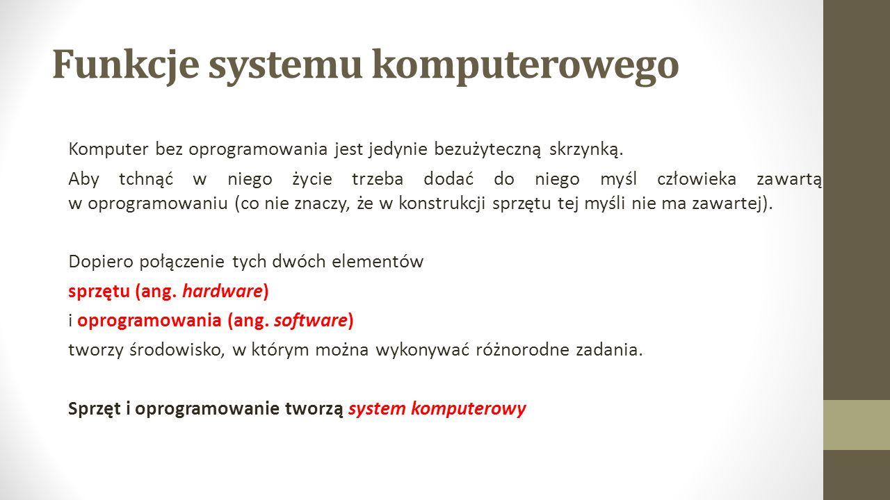 Funkcje systemu komputerowego Komputer bez oprogramowania jest jedynie bezużyteczną skrzynką.