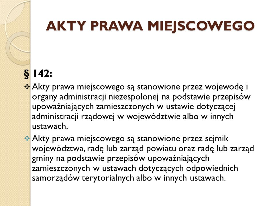 AKTY PRAWA MIEJSCOWEGO § 142:  Akty prawa miejscowego są stanowione przez wojewodę i organy administracji niezespolonej na podstawie przepisów upoważniających zamieszczonych w ustawie dotyczącej administracji rządowej w województwie albo w innych ustawach.