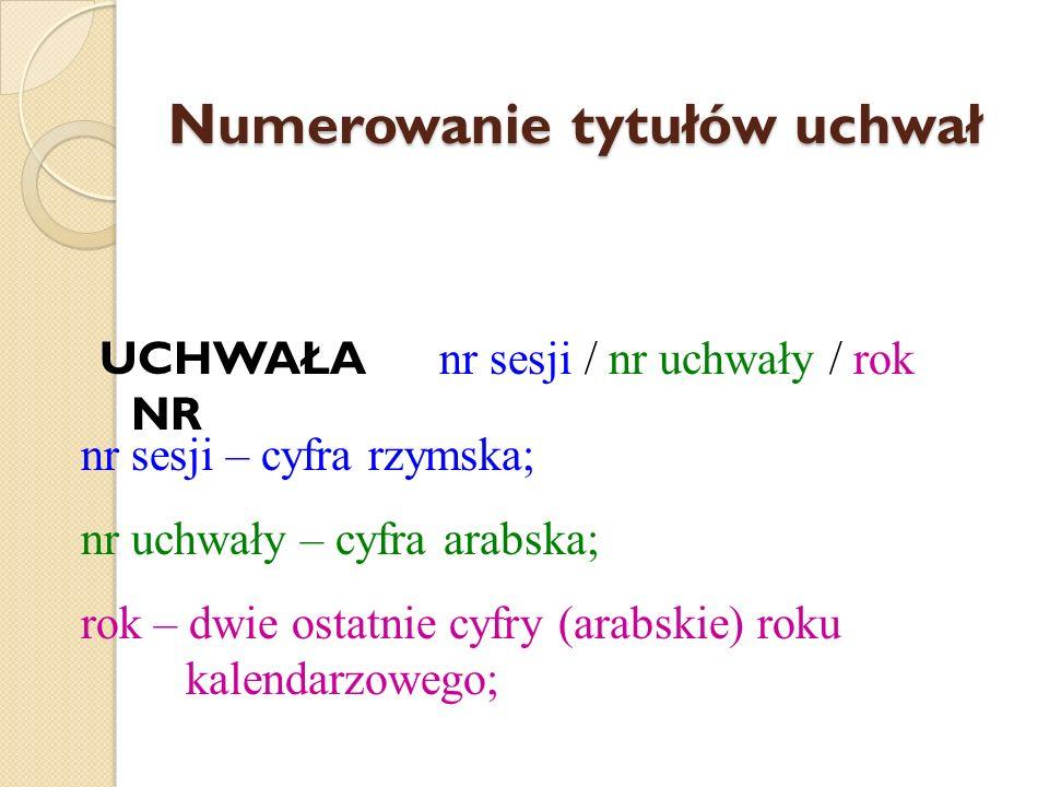 Numerowanie tytułów uchwał UCHWAŁA NR nr sesji / nr uchwały / rok nr sesji – cyfra rzymska; nr uchwały – cyfra arabska; rok – dwie ostatnie cyfry (ara