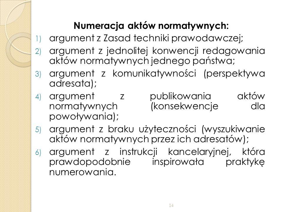 Numeracja aktów normatywnych: 1) argument z Zasad techniki prawodawczej; 2) argument z jednolitej konwencji redagowania aktów normatywnych jednego państwa; 3) argument z komunikatywności (perspektywa adresata); 4) argument z publikowania aktów normatywnych (konsekwencje dla powoływania); 5) argument z braku użyteczności (wyszukiwanie aktów normatywnych przez ich adresatów); 6) argument z instrukcji kancelaryjnej, która prawdopodobnie inspirowała praktykę numerowania.