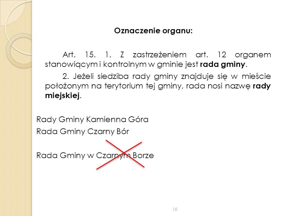 Oznaczenie organu: Art. 15. 1. Z zastrzeżeniem art. 12 organem stanowiącym i kontrolnym w gminie jest rada gminy. 2. Jeżeli siedziba rady gminy znajdu