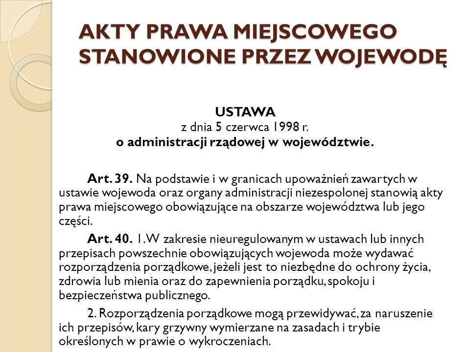 AKTY PRAWA MIEJSCOWEGO STANOWIONE PRZEZ WOJEWODĘ USTAWA z dnia 5 czerwca 1998 r. o administracji rządowej w województwie. Art. 39. Na podstawie i w gr