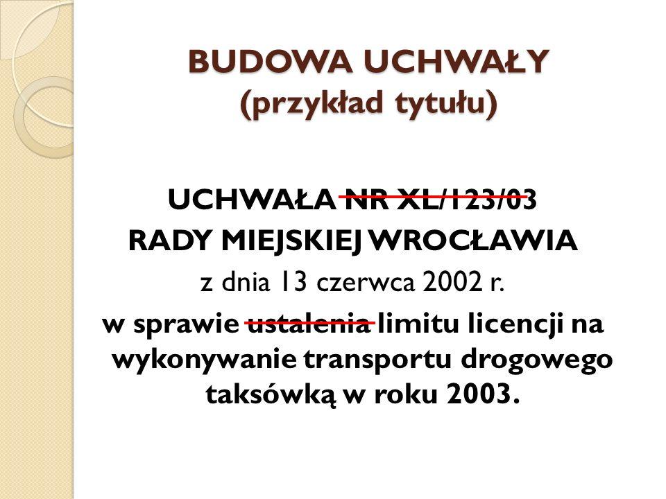 BUDOWA UCHWAŁY (przykład tytułu) UCHWAŁA NR XL/123/03 RADY MIEJSKIEJ WROCŁAWIA z dnia 13 czerwca 2002 r. w sprawie ustalenia limitu licencji na wykony