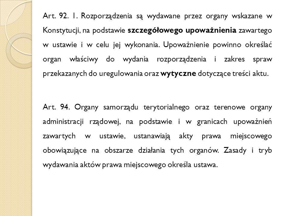 Art. 92. 1. Rozporządzenia są wydawane przez organy wskazane w Konstytucji, na podstawie szczegółowego upoważnienia zawartego w ustawie i w celu jej w