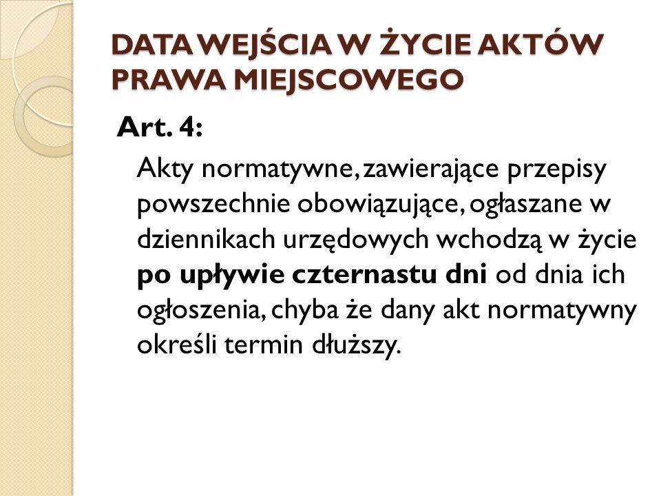 DATA WEJŚCIA W ŻYCIE AKTÓW PRAWA MIEJSCOWEGO Art. 4: Akty normatywne, zawierające przepisy powszechnie obowiązujące, ogłaszane w dziennikach urzędowyc