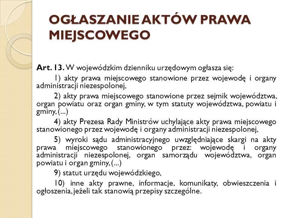 OGŁASZANIE AKTÓW PRAWA MIEJSCOWEGO Art. 13. W wojewódzkim dzienniku urzędowym ogłasza się: 1) akty prawa miejscowego stanowione przez wojewodę i organ