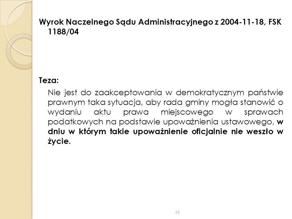 Wyrok Naczelnego Sądu Administracyjnego z 2004-11-18, FSK 1188/04 Teza: Nie jest do zaakceptowania w demokratycznym państwie prawnym taka sytuacja, aby rada gminy mogła stanowić o wydaniu aktu prawa miejscowego w sprawach podatkowych na podstawie upoważnienia ustawowego, w dniu w którym takie upoważnienie oficjalnie nie weszło w życie.