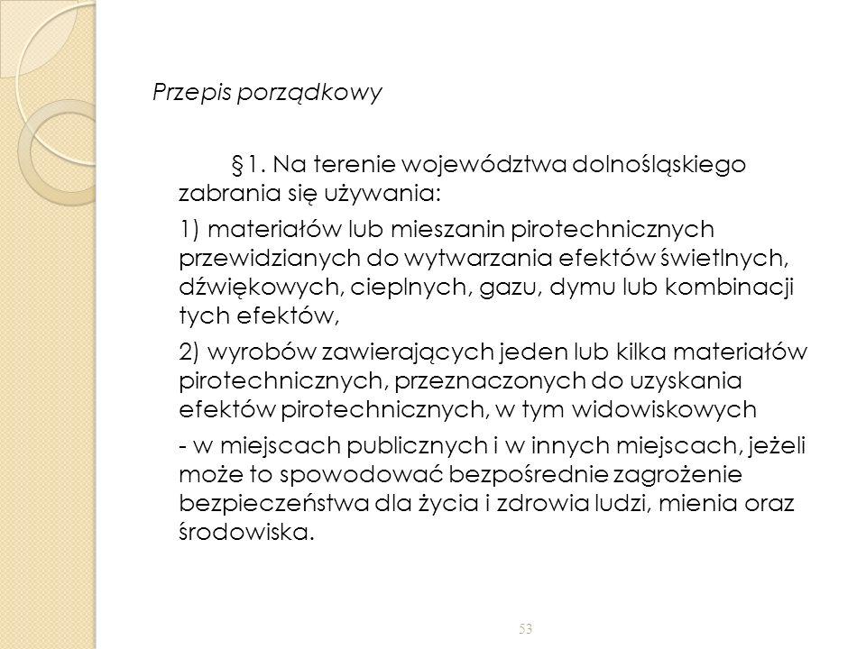 Przepis porządkowy §1. Na terenie województwa dolnośląskiego zabrania się używania: 1) materiałów lub mieszanin pirotechnicznych przewidzianych do wyt