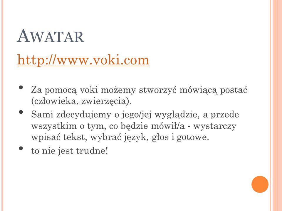 A WATAR http://www.voki.com Za pomocą voki możemy stworzyć mówiącą postać (człowieka, zwierzęcia). Sami zdecydujemy o jego/jej wyglądzie, a przede wsz