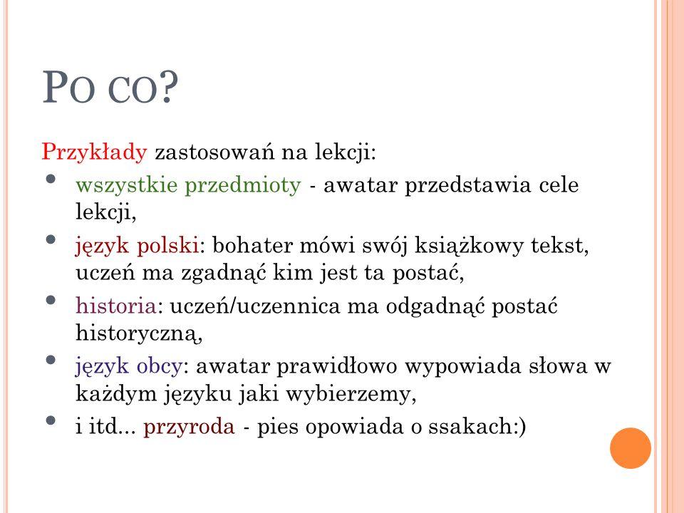 P O CO ? Przykłady zastosowań na lekcji: wszystkie przedmioty - awatar przedstawia cele lekcji, język polski: bohater mówi swój książkowy tekst, uczeń