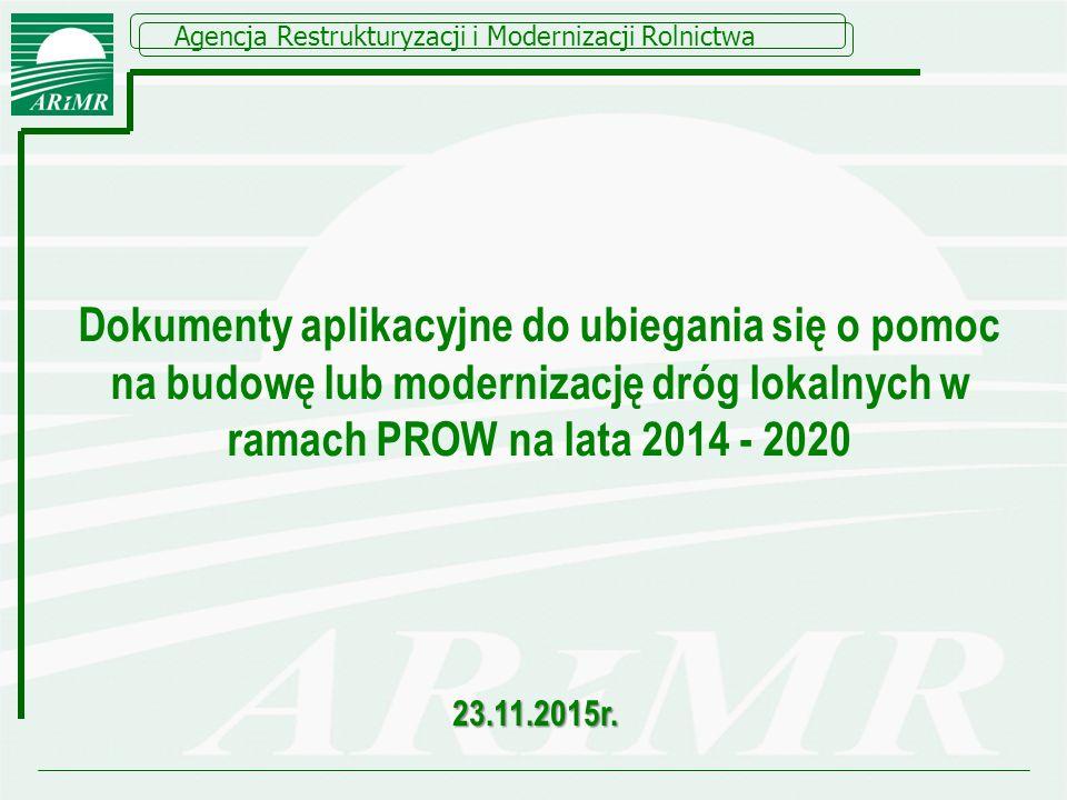 Dokumenty aplikacyjne do ubiegania się o pomoc na budowę lub modernizację dróg lokalnych w ramach PROW na lata 2014 - 2020 Agencja Restrukturyzacji i Modernizacji Rolnictwa 23.11.2015r.