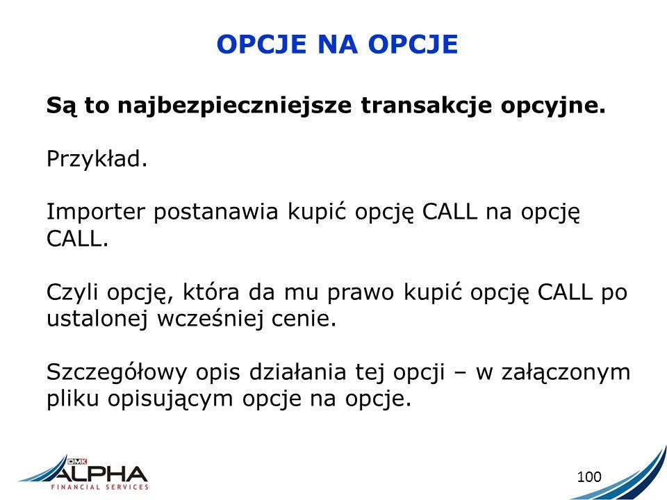 OPCJE NA OPCJE 100 Są to najbezpieczniejsze transakcje opcyjne. Przykład. Importer postanawia kupić opcję CALL na opcję CALL. Czyli opcję, która da mu