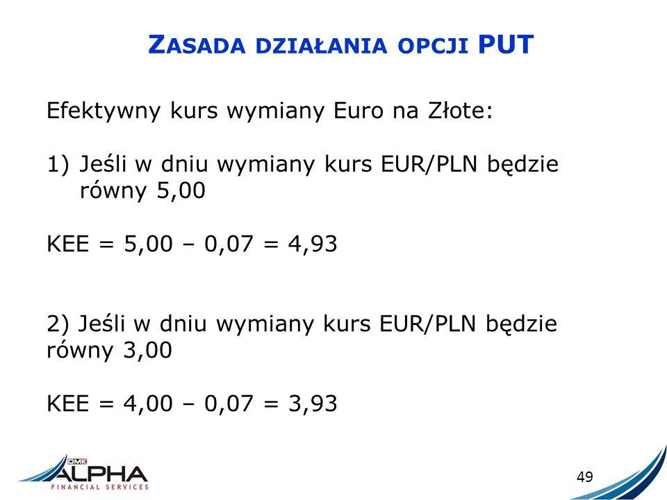 Z ASADA DZIAŁANIA OPCJI PUT 49 Efektywny kurs wymiany Euro na Złote: 1)Jeśli w dniu wymiany kurs EUR/PLN będzie równy 5,00 KEE = 5,00 – 0,07 = 4,93 2)