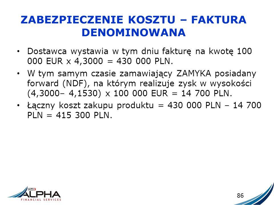 ZABEZPIECZENIE KOSZTU – FAKTURA DENOMINOWANA Dostawca wystawia w tym dniu fakturę na kwotę 100 000 EUR x 4,3000 = 430 000 PLN. W tym samym czasie zama