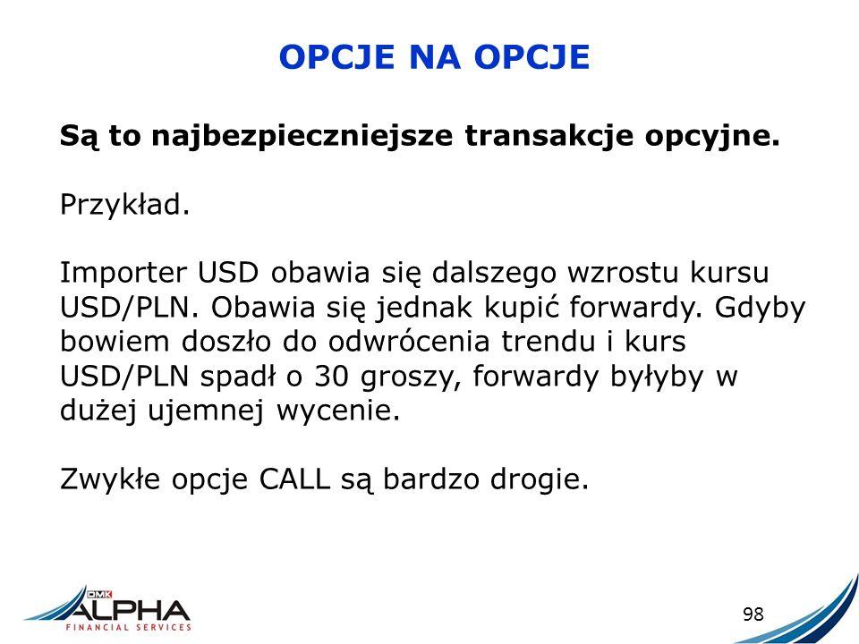OPCJE NA OPCJE 98 Są to najbezpieczniejsze transakcje opcyjne. Przykład. Importer USD obawia się dalszego wzrostu kursu USD/PLN. Obawia się jednak kup