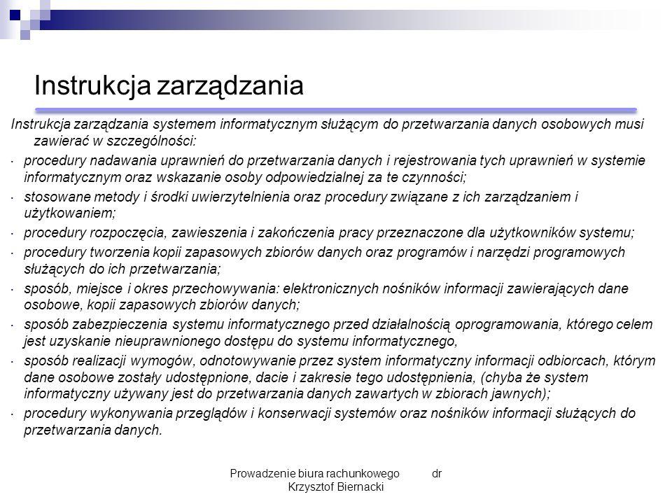 Instrukcja zarządzania Instrukcja zarządzania systemem informatycznym służącym do przetwarzania danych osobowych musi zawierać w szczególności:  procedury nadawania uprawnień do przetwarzania danych i rejestrowania tych uprawnień w systemie informatycznym oraz wskazanie osoby odpowiedzialnej za te czynności;  stosowane metody i środki uwierzytelnienia oraz procedury związane z ich zarządzaniem i użytkowaniem;  procedury rozpoczęcia, zawieszenia i zakończenia pracy przeznaczone dla użytkowników systemu;  procedury tworzenia kopii zapasowych zbiorów danych oraz programów i narzędzi programowych służących do ich przetwarzania;  sposób, miejsce i okres przechowywania: elektronicznych nośników informacji zawierających dane osobowe, kopii zapasowych zbiorów danych;  sposób zabezpieczenia systemu informatycznego przed działalnością oprogramowania, którego celem jest uzyskanie nieuprawnionego dostępu do systemu informatycznego,  sposób realizacji wymogów, odnotowywanie przez system informatyczny informacji odbiorcach, którym dane osobowe zostały udostępnione, dacie i zakresie tego udostępnienia, (chyba że system informatyczny używany jest do przetwarzania danych zawartych w zbiorach jawnych);  procedury wykonywania przeglądów i konserwacji systemów oraz nośników informacji służących do przetwarzania danych.