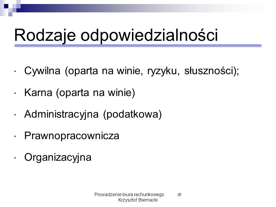 Rodzaje odpowiedzialności  Cywilna (oparta na winie, ryzyku, słuszności);  Karna (oparta na winie)  Administracyjna (podatkowa)  Prawnopracownicza