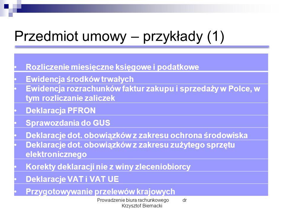 Przedmiot umowy – przykłady (1) Prowadzenie biura rachunkowego dr Krzysztof Biernacki Rozliczenie miesięczne księgowe i podatkowe Ewidencja środków trwałych Ewidencja rozrachunków faktur zakupu i sprzedaży w Polce, w tym rozliczanie zaliczek Deklaracja PFRON Sprawozdania do GUS Deklaracje dot.