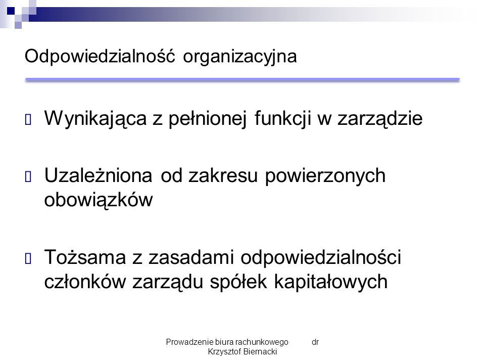 Odpowiedzialność organizacyjna  Wynikająca z pełnionej funkcji w zarządzie  Uzależniona od zakresu powierzonych obowiązków  Tożsama z zasadami odpowiedzialności członków zarządu spółek kapitałowych Prowadzenie biura rachunkowego dr Krzysztof Biernacki