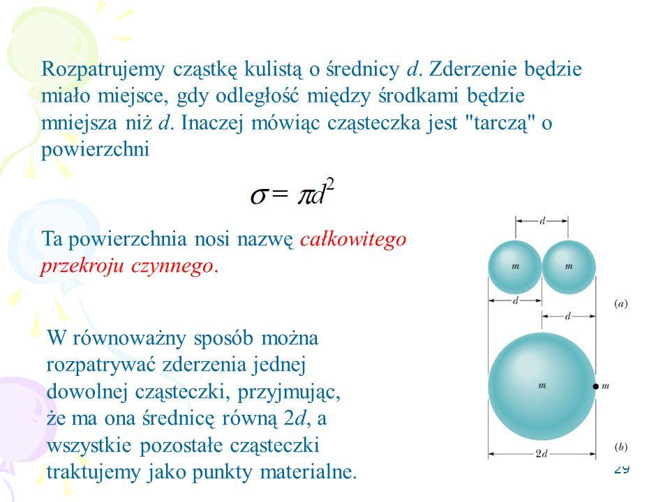29 Rozpatrujemy cząstkę kulistą o średnicy d. Zderzenie będzie miało miejsce, gdy odległość między środkami będzie mniejsza niż d. Inaczej mówiąc cząs