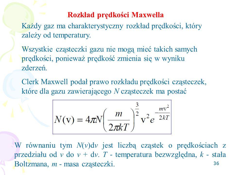 36 Rozkład prędkości Maxwella Każdy gaz ma charakterystyczny rozkład prędkości, który zależy od temperatury. Wszystkie cząsteczki gazu nie mogą mieć t