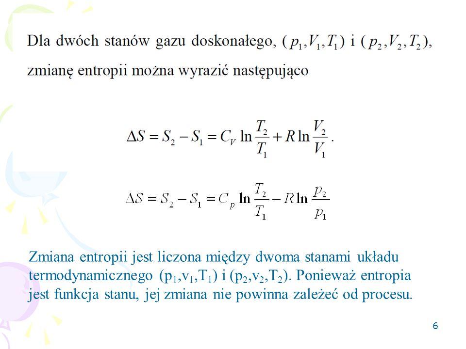 6 Zmiana entropii jest liczona między dwoma stanami układu termodynamicznego (p 1,v 1,T 1 ) i (p 2,v 2,T 2 ). Ponieważ entropia jest funkcja stanu, je